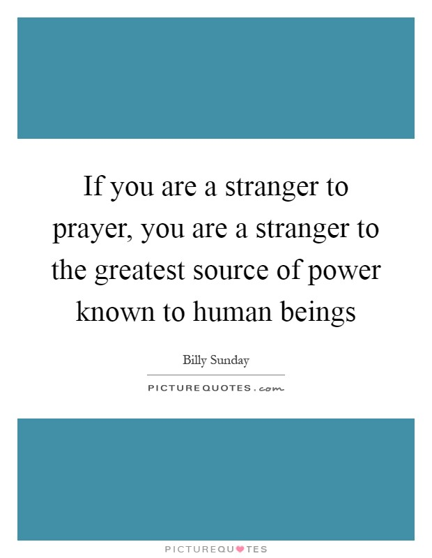 If you are a stranger to prayer, you are a stranger to the greatest source of power known to human beings Picture Quote #1