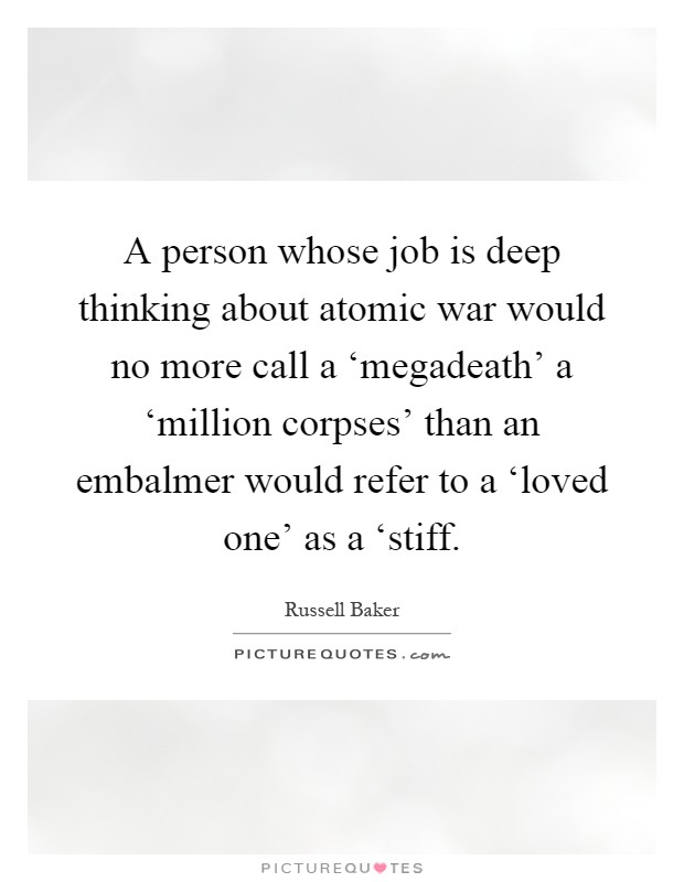 A person whose job is deep thinking about atomic war would no more call a 'megadeath' a 'million corpses' than an embalmer would refer to a 'loved one' as a 'stiff Picture Quote #1