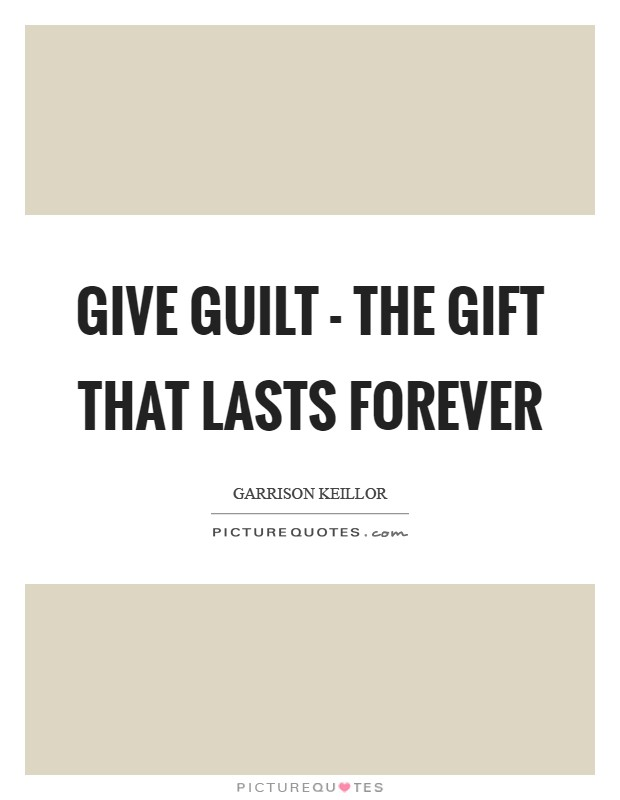 Give guilt - the gift that lasts forever Picture Quote #1
