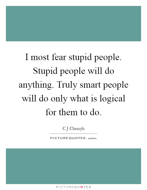 I most fear stupid people. Stupid people will do anything. Truly smart people will do only what is logical for them to do Picture Quote #1