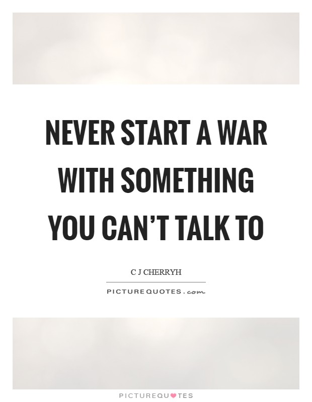 Never start a war with something you can't talk to Picture Quote #1