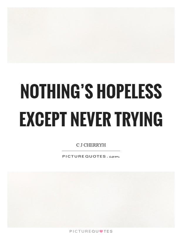 Nothing's hopeless except never trying Picture Quote #1