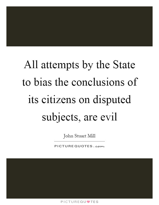 All attempts by the State to bias the conclusions of its citizens on disputed subjects, are evil Picture Quote #1