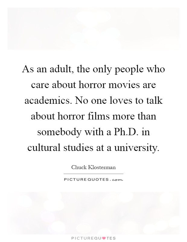 As an adult, the only people who care about horror movies are academics. No one loves to talk about horror films more than somebody with a Ph.D. in cultural studies at a university Picture Quote #1