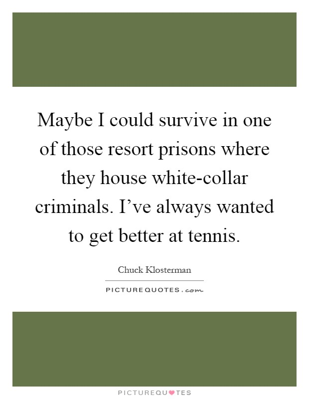Maybe I could survive in one of those resort prisons where they house white-collar criminals. I've always wanted to get better at tennis Picture Quote #1