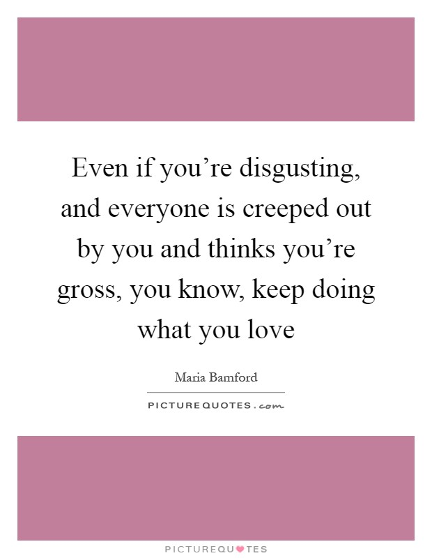 Even if you're disgusting, and everyone is creeped out by you and thinks you're gross, you know, keep doing what you love Picture Quote #1