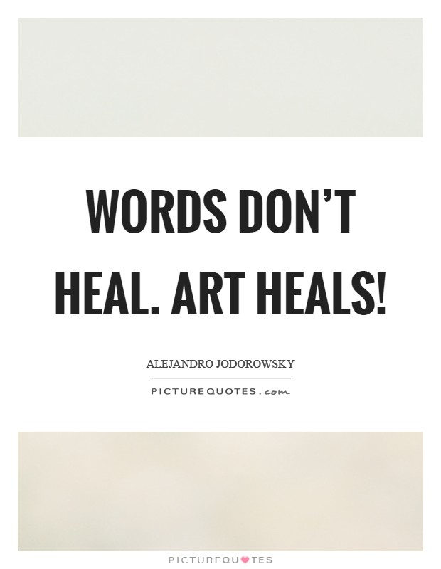Words don't heal. Art heals! Picture Quote #1