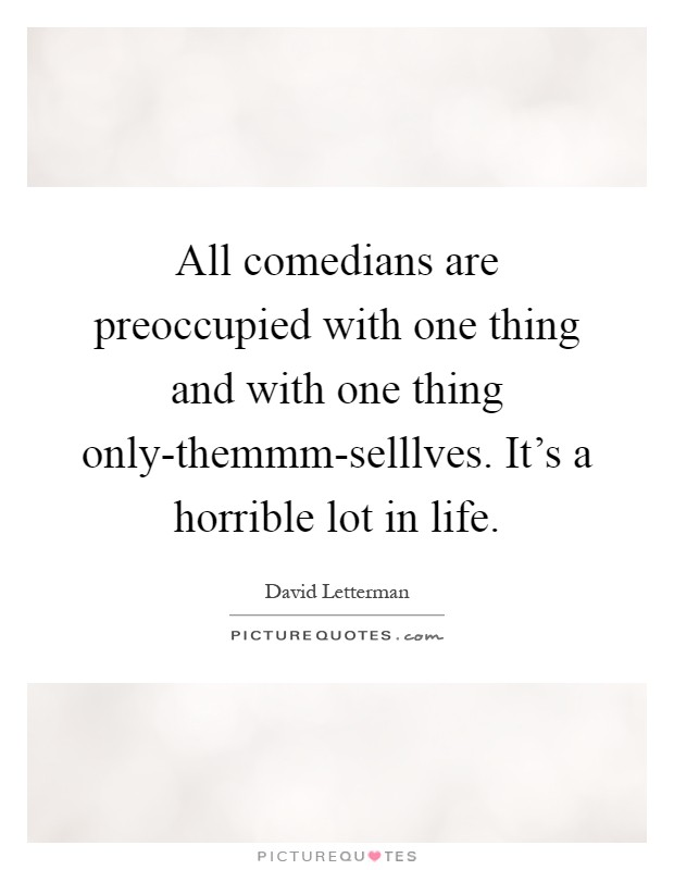 All comedians are preoccupied with one thing and with one thing only-themmm-selllves. It's a horrible lot in life Picture Quote #1