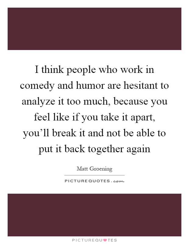 I think people who work in comedy and humor are hesitant to analyze it too much, because you feel like if you take it apart, you'll break it and not be able to put it back together again Picture Quote #1