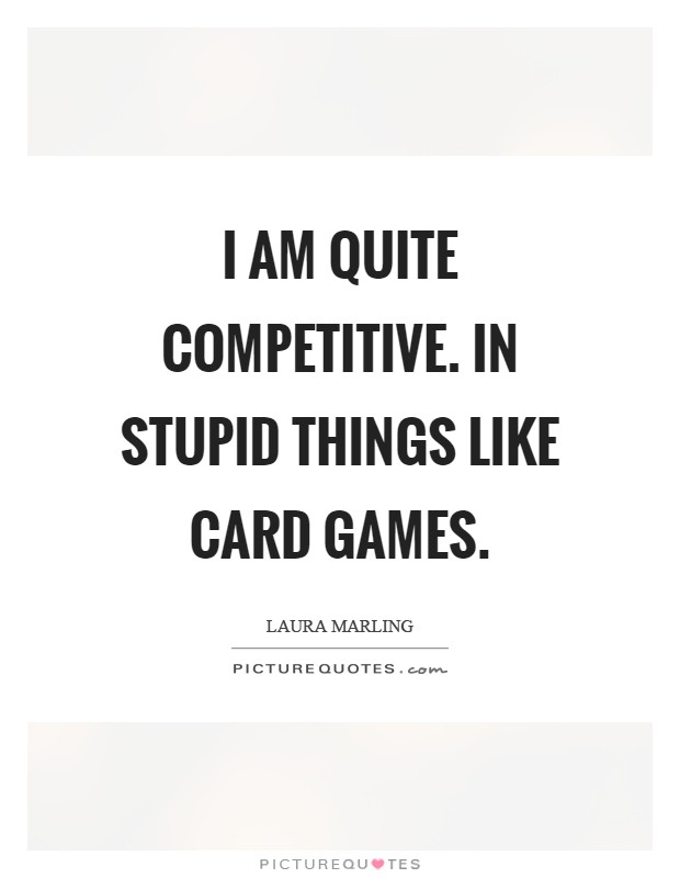 I am quite competitive. In stupid things like card games Picture Quote #1