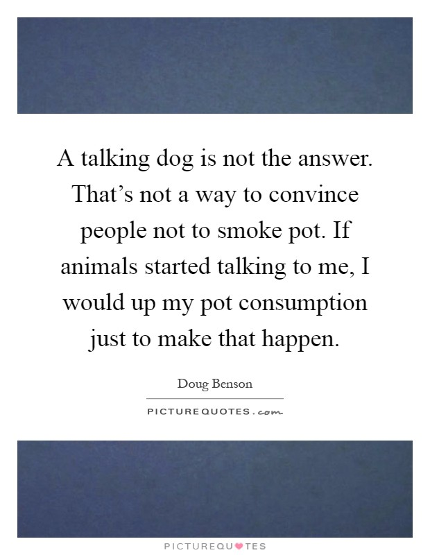 A talking dog is not the answer. That's not a way to convince people not to smoke pot. If animals started talking to me, I would up my pot consumption just to make that happen Picture Quote #1