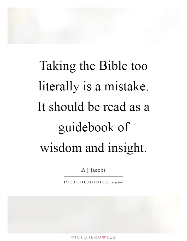 Taking the Bible too literally is a mistake. It should be read as a guidebook of wisdom and insight Picture Quote #1