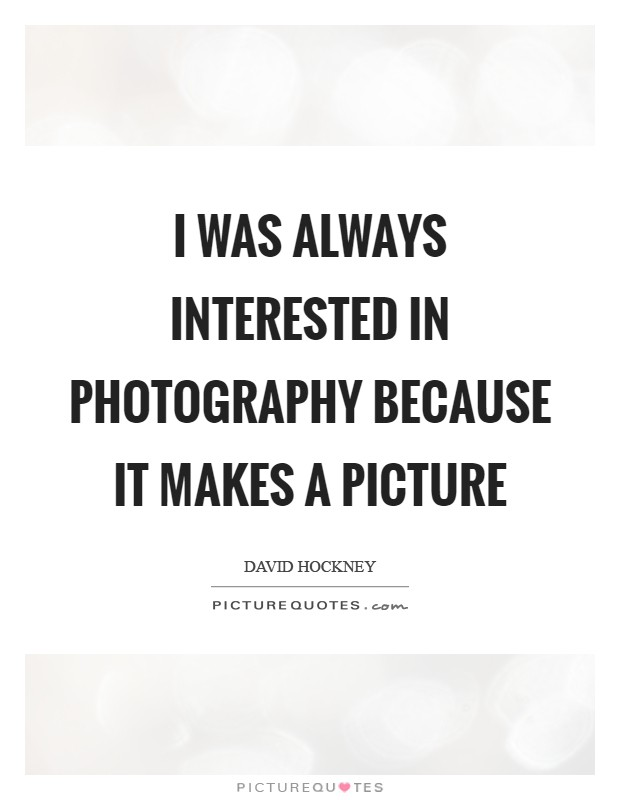 I was always interested in photography because it makes a picture Picture Quote #1