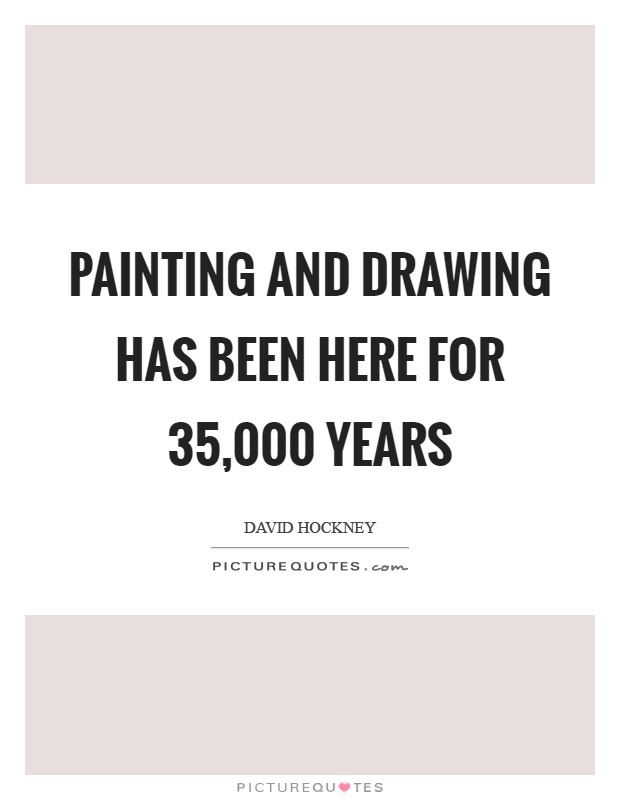 Painting and drawing has been here for 35,000 years Picture Quote #1