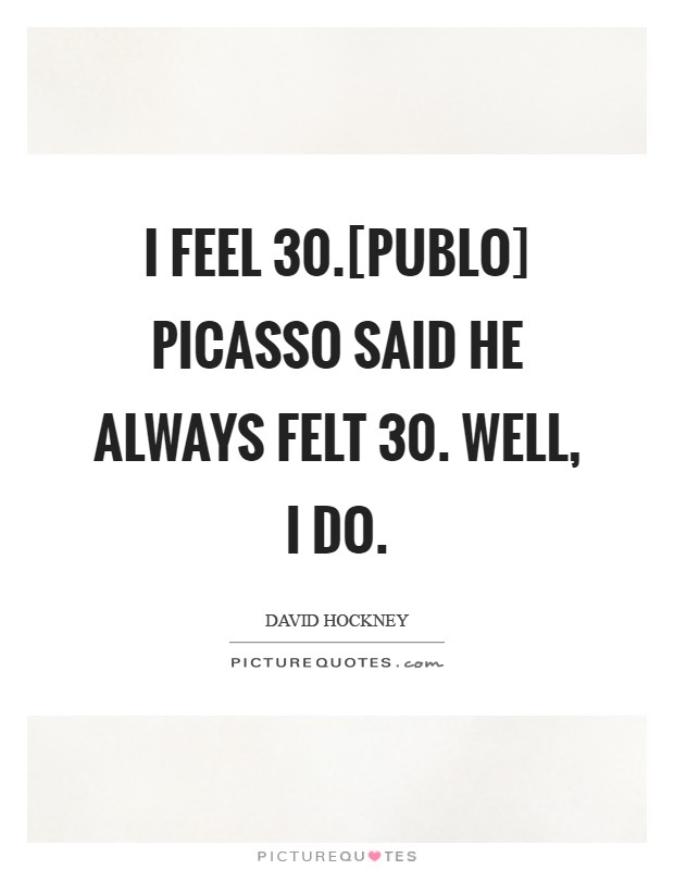 I feel 30.[Publo] Picasso said he always felt 30. Well, I do Picture Quote #1