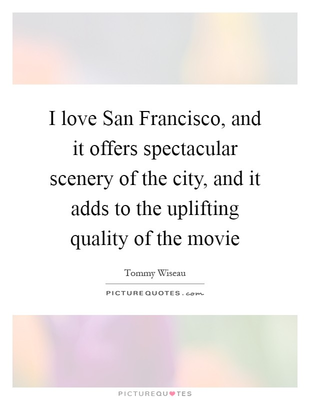 I love San Francisco, and it offers spectacular scenery of the city, and it adds to the uplifting quality of the movie Picture Quote #1