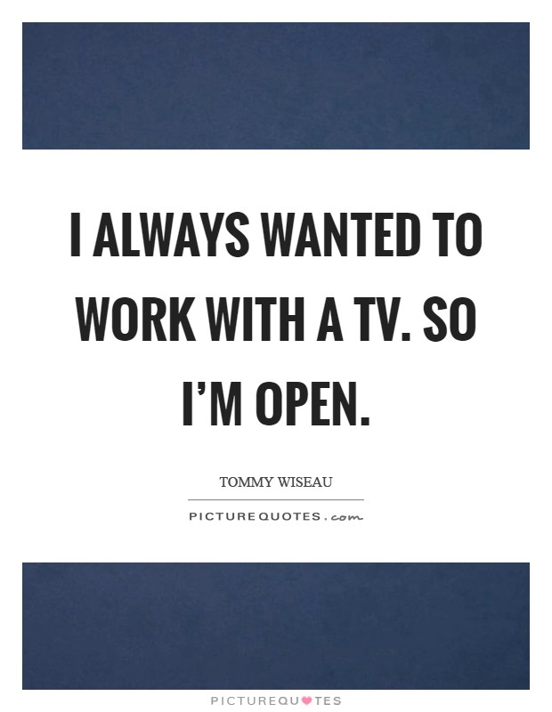 I always wanted to work with a TV. So I'm open Picture Quote #1