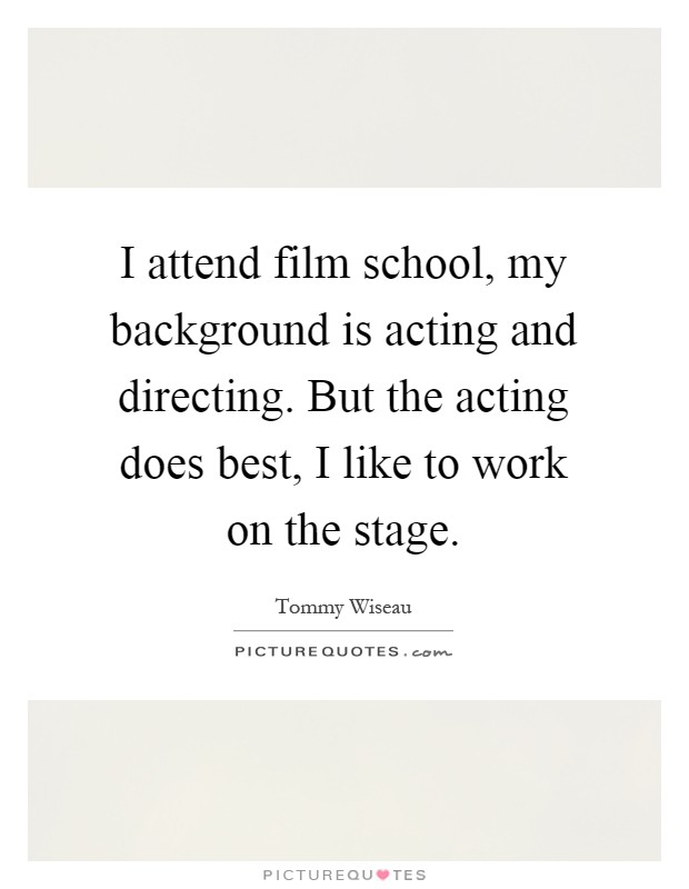 I attend film school, my background is acting and directing. But the acting does best, I like to work on the stage Picture Quote #1