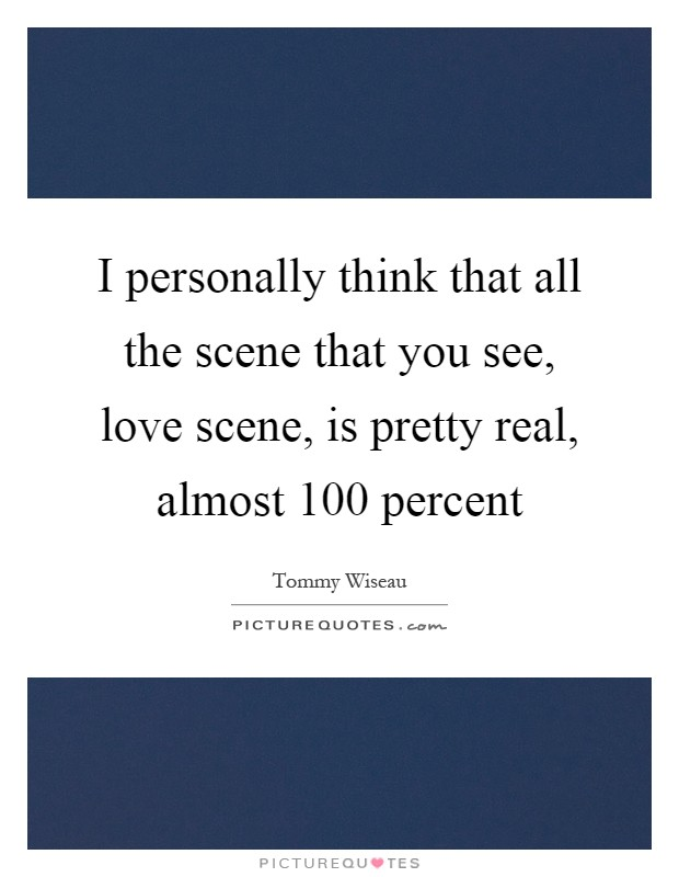 I personally think that all the scene that you see, love scene, is pretty real, almost 100 percent Picture Quote #1
