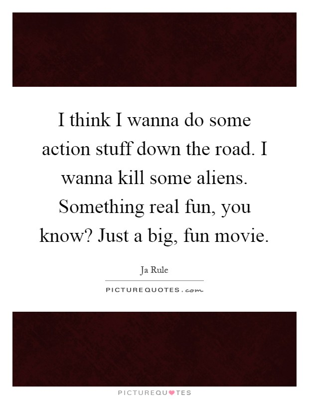 I think I wanna do some action stuff down the road. I wanna kill some aliens. Something real fun, you know? Just a big, fun movie Picture Quote #1