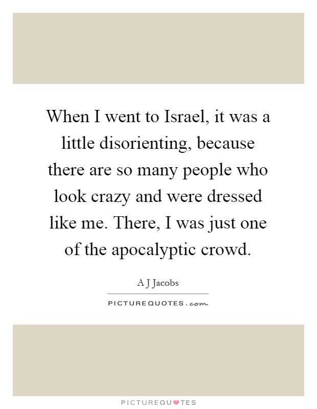 When I went to Israel, it was a little disorienting, because there are so many people who look crazy and were dressed like me. There, I was just one of the apocalyptic crowd Picture Quote #1