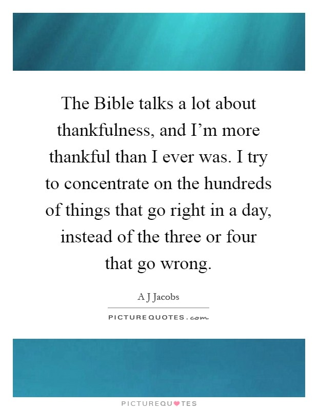 The Bible talks a lot about thankfulness, and I'm more thankful than I ever was. I try to concentrate on the hundreds of things that go right in a day, instead of the three or four that go wrong Picture Quote #1