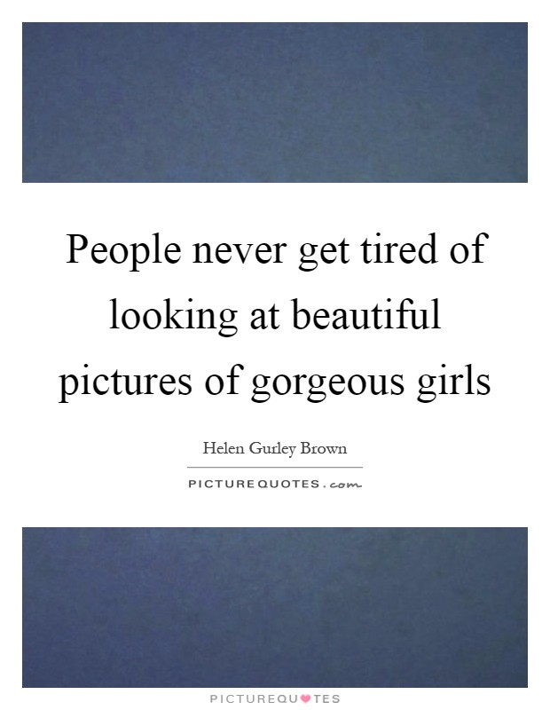 People never get tired of looking at beautiful pictures of gorgeous girls Picture Quote #1