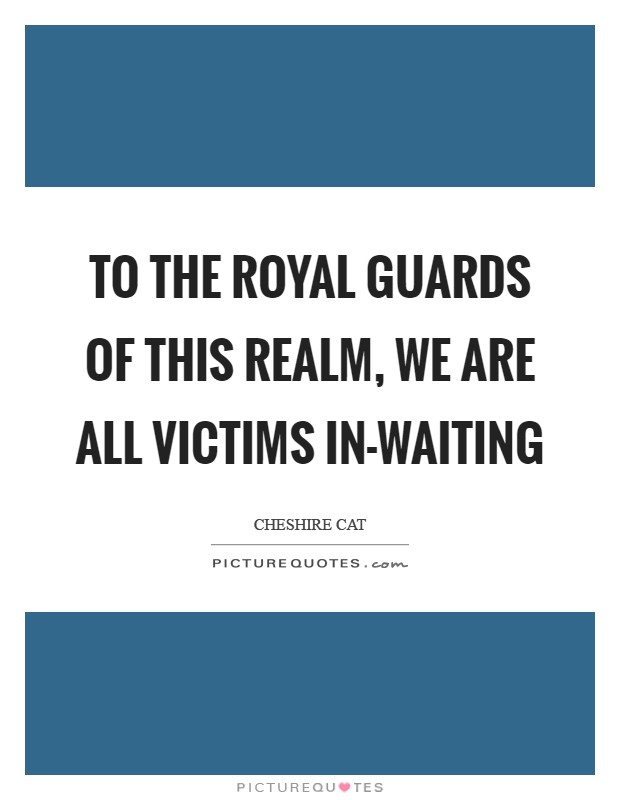To the royal guards of this realm, we are all victims in-waiting Picture Quote #1