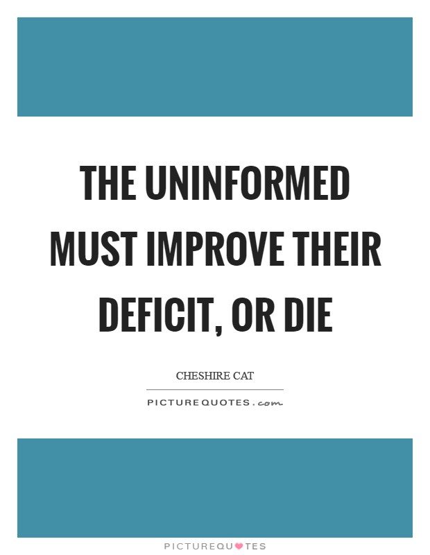 The uninformed must improve their deficit, or die Picture Quote #1