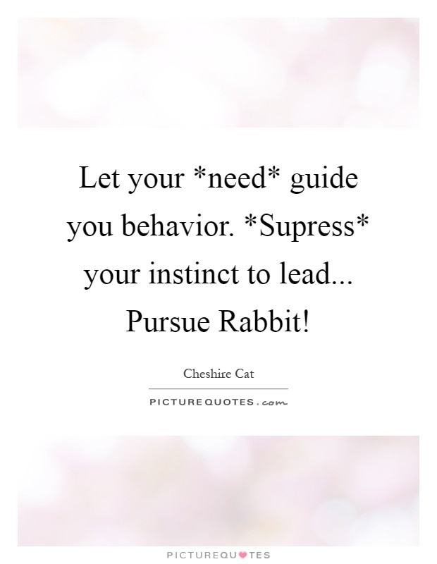 Let your *need* guide you behavior. *Supress* your instinct to lead... Pursue Rabbit! Picture Quote #1