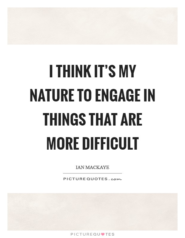 I think it's my nature to engage in things that are more difficult Picture Quote #1