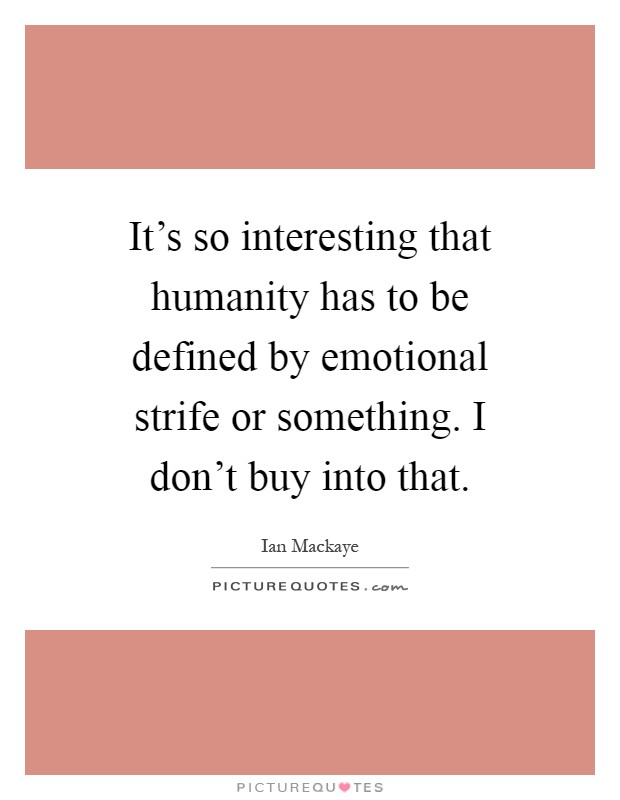 It's so interesting that humanity has to be defined by emotional strife or something. I don't buy into that Picture Quote #1