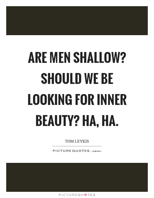Are men shallow? Should we be looking for inner beauty? Ha, ha Picture Quote #1