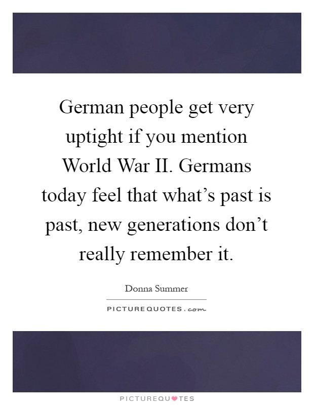 German people get very uptight if you mention World War II. Germans today feel that what's past is past, new generations don't really remember it Picture Quote #1