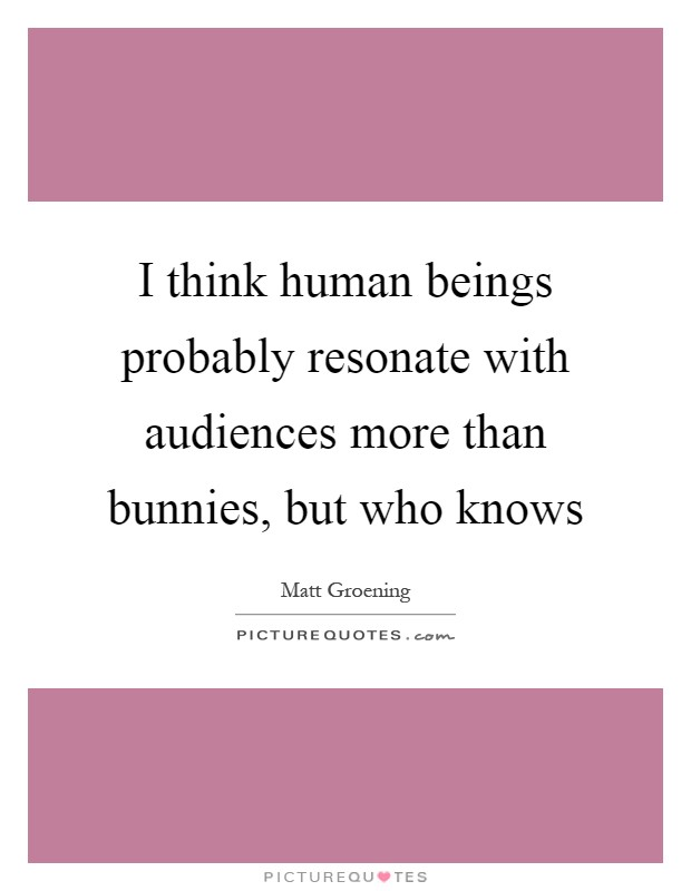 I think human beings probably resonate with audiences more than bunnies, but who knows Picture Quote #1