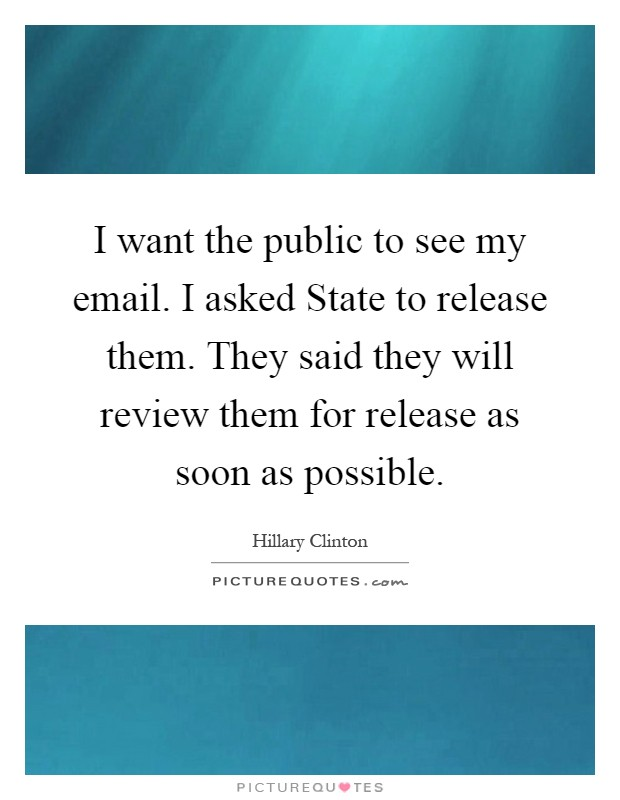 I want the public to see my email. I asked State to release them. They said they will review them for release as soon as possible Picture Quote #1
