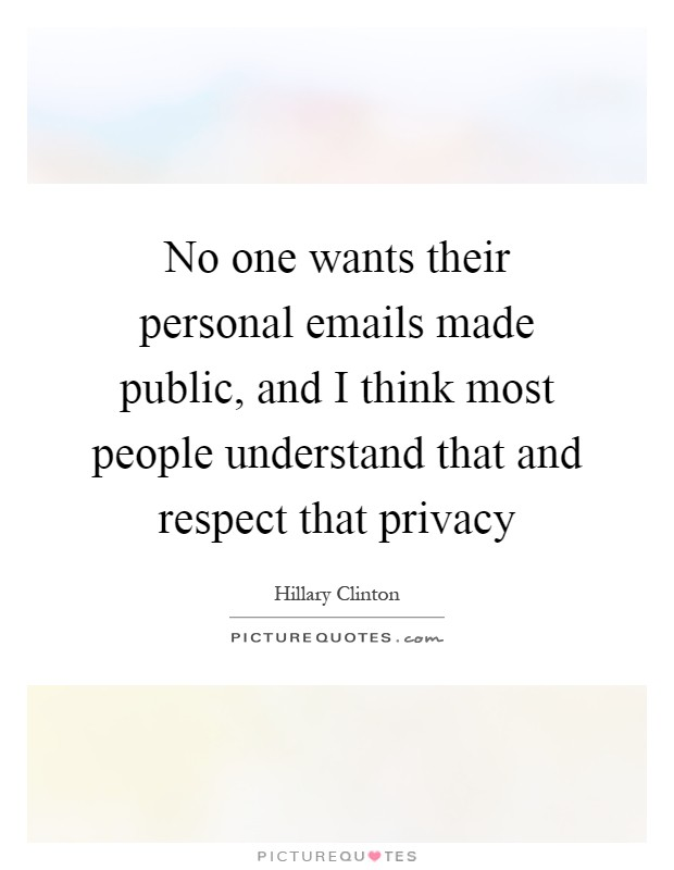 No one wants their personal emails made public, and I think most people understand that and respect that privacy Picture Quote #1