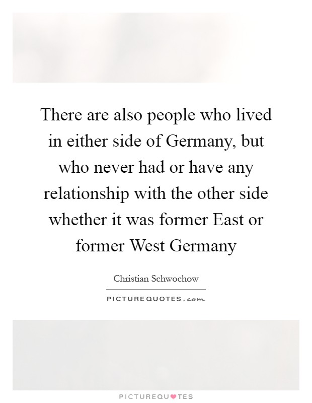 There are also people who lived in either side of Germany, but who never had or have any relationship with the other side whether it was former East or former West Germany Picture Quote #1