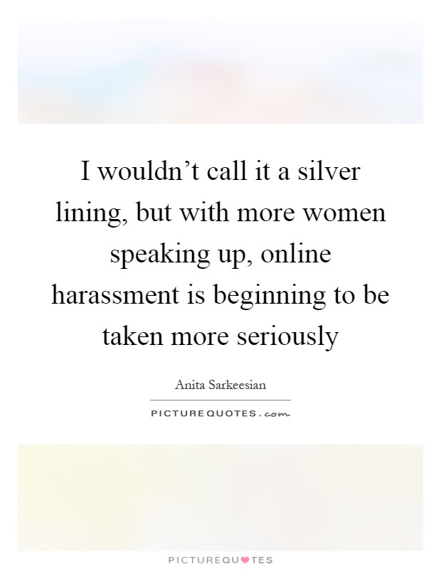 I wouldn't call it a silver lining, but with more women speaking up, online harassment is beginning to be taken more seriously Picture Quote #1