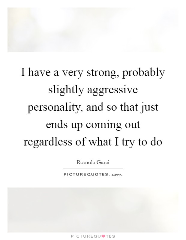 Strong Personality Quotes: I Have A Very Strong, Probably Slightly Aggressive