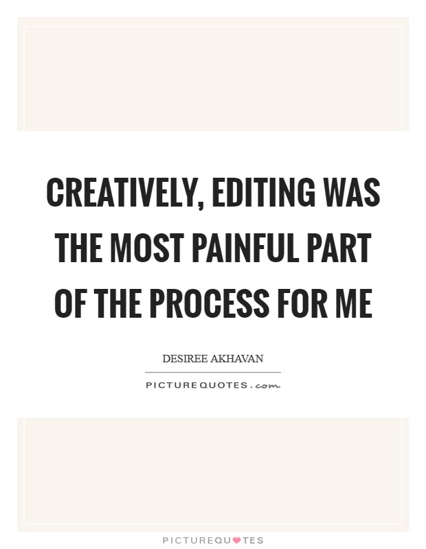 Creatively, editing was the most painful part of the process for me Picture Quote #1