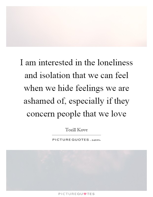 I am interested in the loneliness and isolation that we can feel when we hide feelings we are ashamed of, especially if they concern people that we love Picture Quote #1