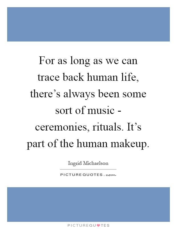 For as long as we can trace back human life, there's always been some sort of music - ceremonies, rituals. It's part of the human makeup Picture Quote #1
