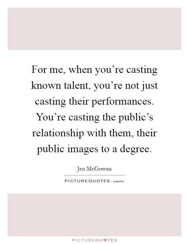 For me, when you're casting known talent, you're not just casting their performances. You're casting the public's relationship with them, their public images to a degree Picture Quote #1
