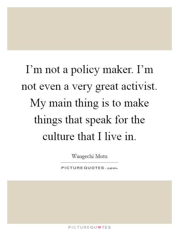 I'm not a policy maker. I'm not even a very great activist. My main thing is to make things that speak for the culture that I live in Picture Quote #1