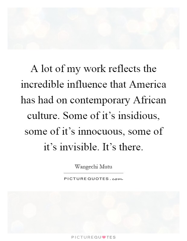 A lot of my work reflects the incredible influence that America has had on contemporary African culture. Some of it's insidious, some of it's innocuous, some of it's invisible. It's there Picture Quote #1