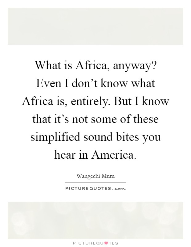 What is Africa, anyway? Even I don't know what Africa is, entirely. But I know that it's not some of these simplified sound bites you hear in America Picture Quote #1