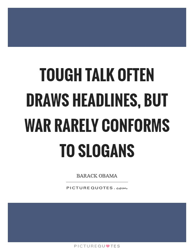 Tough talk often draws headlines, but war rarely conforms to slogans Picture Quote #1