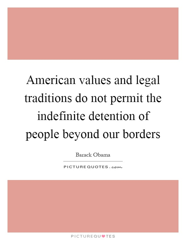 American values and legal traditions do not permit the indefinite detention of people beyond our borders Picture Quote #1