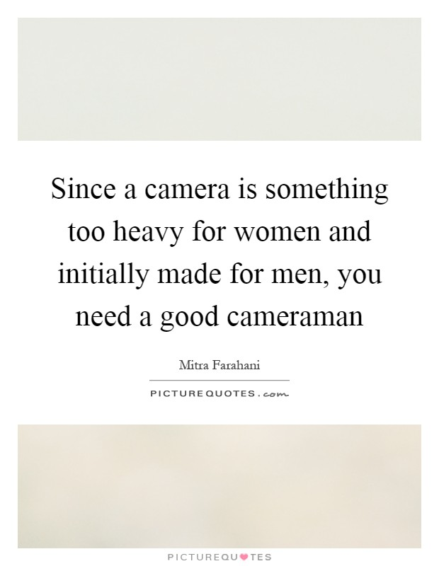 Since a camera is something too heavy for women and initially made for men, you need a good cameraman Picture Quote #1